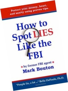 http://www.amazon.com/How-Spot-Lies-Like-FBI/dp/0615371868/ref=sr_1_4?ie=UTF8&qid=1413150740&sr=8-4&keywords=Mark+Bouton